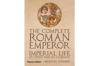 The Complete Roman Emperor - Imperial Life at Court and on Campaign
